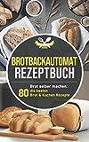 Brotbackautomat Rezeptbuch: Brot selber machen: Die 80 besten Brot & Kuchen Rezepte aus dem...
