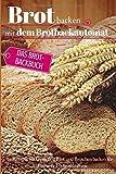 Brot backen mit dem Brotbackautomat: Das Brotbackbuch - 50 Rezepte für Genießer: Brot und...