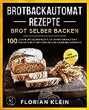 BROTBACKAUTOMAT REZEPTE: Brot selber backen: 100 leckere und gesunde Rezepte für den...