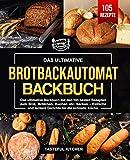 Brotbackautomat Backbuch: Das ultimative Backbuch mit den 105 besten Rezepten zum Brot, Brötchen,...