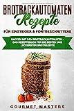 Brotbackautomaten Rezepte - Für Einsteiger & Fortgeschrittene: Backen mit dem Brotbackautomaten:...